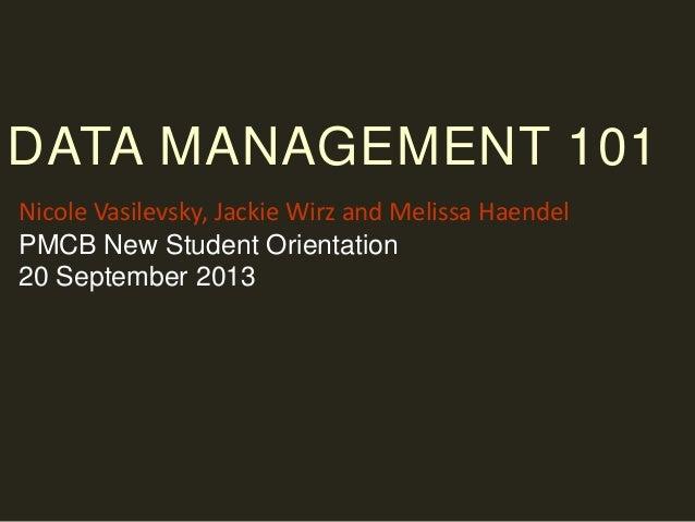 DATA MANAGEMENT 101 Nicole Vasilevsky, Jackie Wirz and Melissa Haendel PMCB New Student Orientation 20 September 2013