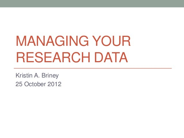 MANAGING YOURRESEARCH DATAKristin A. Briney25 October 2012