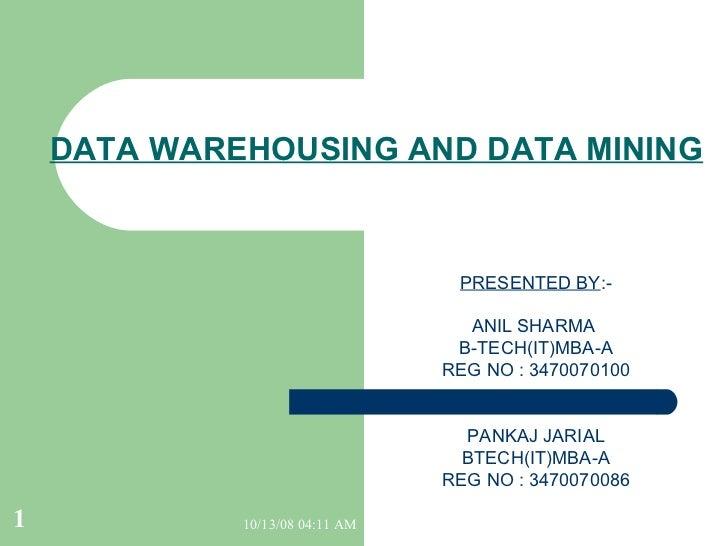 DATA WAREHOUSING AND DATA MINING PRESENTED BY :- ANIL SHARMA  B-TECH(IT)MBA-A REG NO : 3470070100 PANKAJ JARIAL BTECH(IT)M...