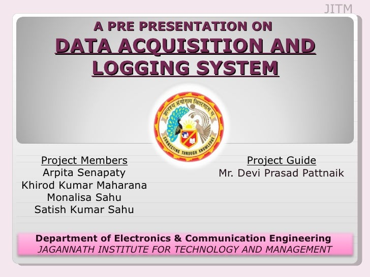 A PRE PRESENTATION ON  DATA ACQUISITION AND LOGGING SYSTEM Project Guide Mr. Devi Prasad Pattnaik JITM Project Members Arp...