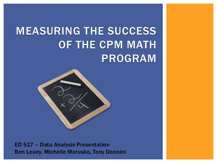 Measuring the success of the cpm math program<br />ED 517 – Data Analysis Presentation<br />Ben Louey, Michelle Marusko, T...