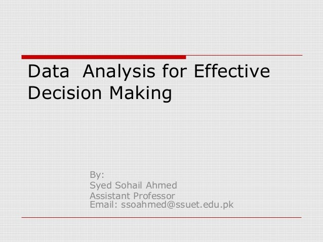 Data Analysis for Effective Decision Making By: Syed Sohail Ahmed Assistant Professor Email: ssoahmed@ssuet.edu.pk