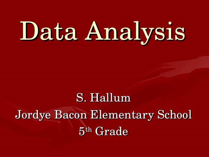 Data Analysis S. Hallum Jordye Bacon Elementary School 5 th  Grade