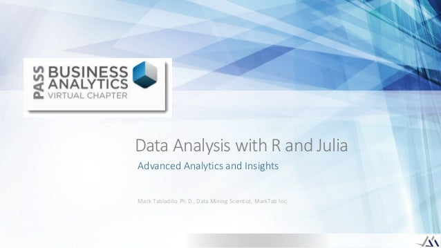 Data Analysis with R and JuliaAdvanced Analytics and InsightsMark Tabladillo Ph.D., Data Mining Scientist, MarkTab Inc.