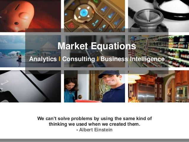 Market Equations Analytics I Consulting I Business Intelligence  We can't solve problems by using the same kind of thinkin...