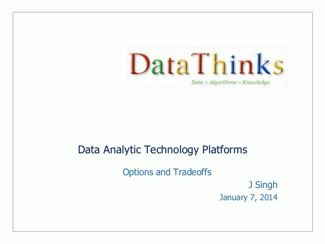 Data Analytic Technology Platforms Options and Tradeoffs J Singh January 7, 2014