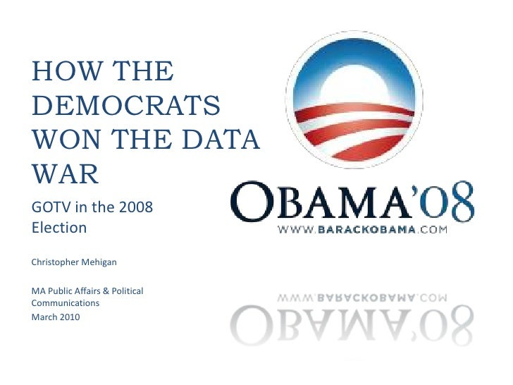 How the Democrats Won the Data War<br />GOTV in the 2008 Election<br />Christopher Mehigan<br />MA Public Affairs & Politi...