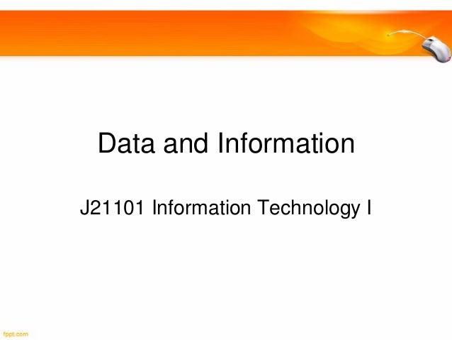 Data and Information J21101 Information Technology I