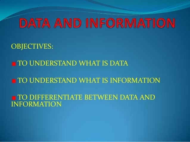 OBJECTIVES: TO UNDERSTAND WHAT IS DATA TO UNDERSTAND WHAT IS INFORMATION TO DIFFERENTIATE BETWEEN DATA AND INFORMATION