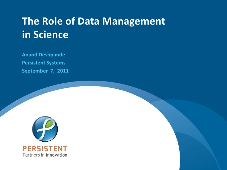 The Role of Data Management in Science<br />Anand Deshpande<br />Persistent Systems<br />September  7,  2011<br />