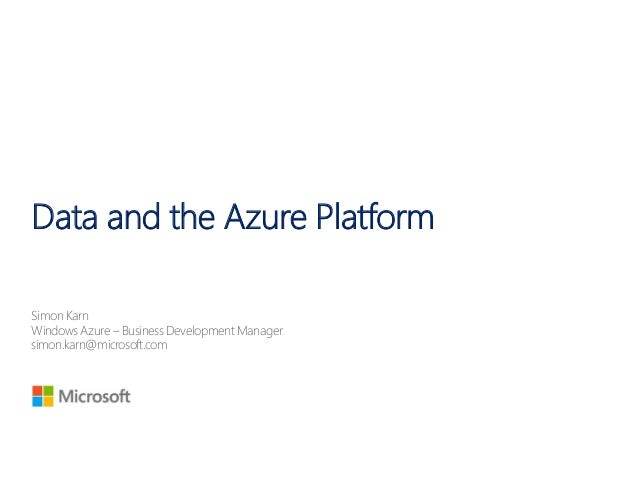 Data and the Azure PlatformSimon KarnWindowsAzure – Business Development Managersimon.karn@microsoft.com