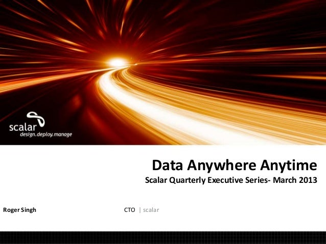 Data Anywhere Anytime                     Scalar Quarterly Executive Series- March 2013Roger Singh   CTO | scalar         ...