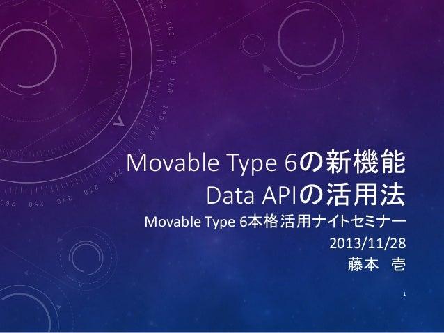 Movable Type 6の新機能 Data APIの活用法  Movable Type 6本格活用ナイトセミナー 2013/11/28 藤本 壱 1