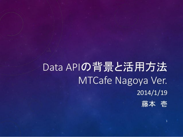 Data APIの背景と活用方法 MTCafe Nagoya Ver. 2014/1/19 藤本 壱 1