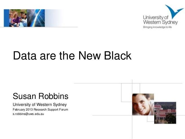 Data are the New BlackSusan RobbinsUniversity of Western SydneyFebruary 2013 Research Support Forums.robbins@uws.edu.au