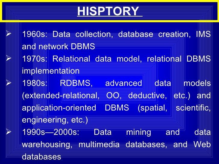 HISPTORY  <ul><li>1960s: Data collection, database creation, IMS and network DBMS </li></ul><ul><li>1970s: Relational data...