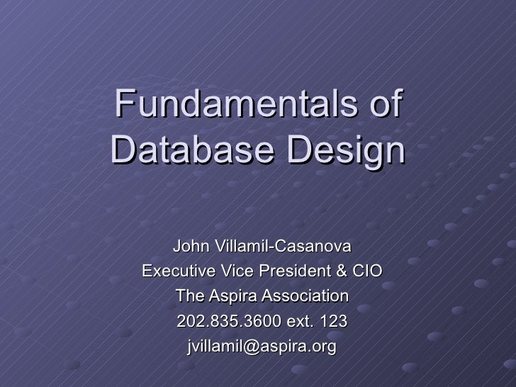 Fundamentals of Database Design John Villamil-Casanova Executive Vice President & CIO The Aspira Association 202.835.3600 ...