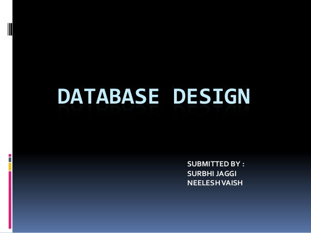 DATABASE DESIGN          SUBMITTED BY :          SURBHI JAGGI          NEELESH VAISH
