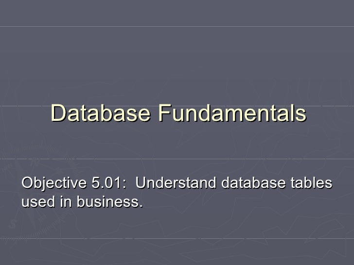 Objective 5.01:  Understand database tables used in business. Database Fundamentals
