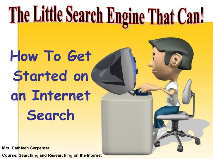 The Little Search Engine That Can! How To Get Started on an Internet Search Mrs. Cathleen Carpenter Course: Searching and ...