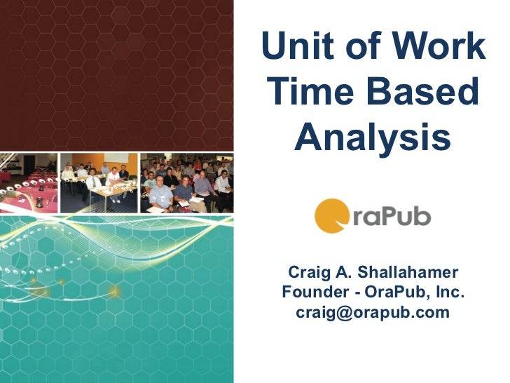 Unit of WorkTime Based  Analysis  Craig A. Shallahamer Founder - OraPub, Inc.   craig@orapub.com                SQL Elap...