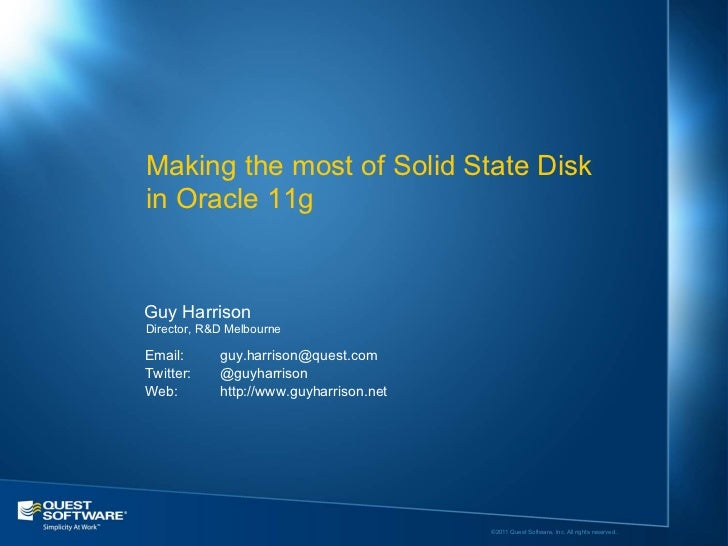Making the most of Solid State Diskin Oracle 11gGuy HarrisonDirector, R&D MelbourneEmail:      guy.harrison@quest.comTwitt...