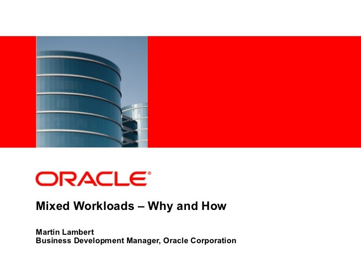 <Insert Picture Here>Mixed Workloads – Why and HowMartin LambertBusiness Development Manager, Oracle Corporation