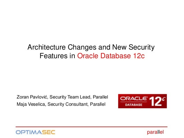 parallel Architecture Changes and New Security Features in Oracle Database 12c Zoran Pavlović, Security Team Lead, Paralle...