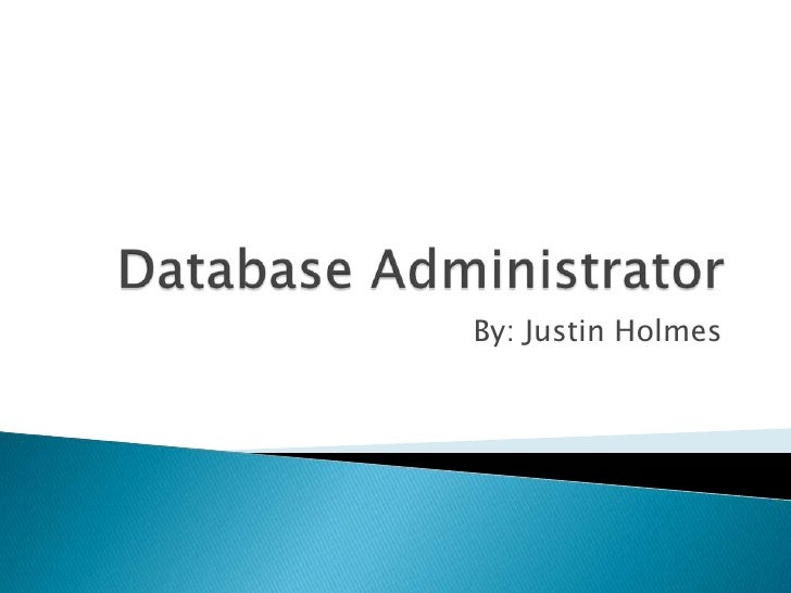 Database Administrator<br />By: Justin Holmes<br />