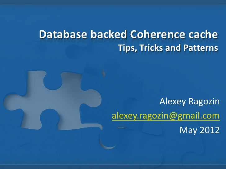 Database backed Coherence cache             Tips, Tricks and Patterns                        Alexey Ragozin            ale...