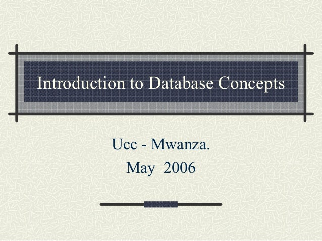 Introduction to Database Concepts Ucc - Mwanza. May 2006
