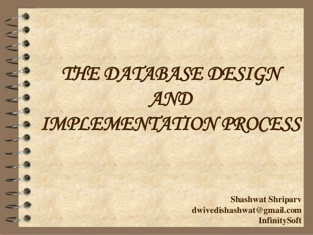 THE DATABASE DESIGN AND IMPLEMENTATION PROCESS Shashwat Shriparv dwivedishashwat@gmail.com InfinitySoft