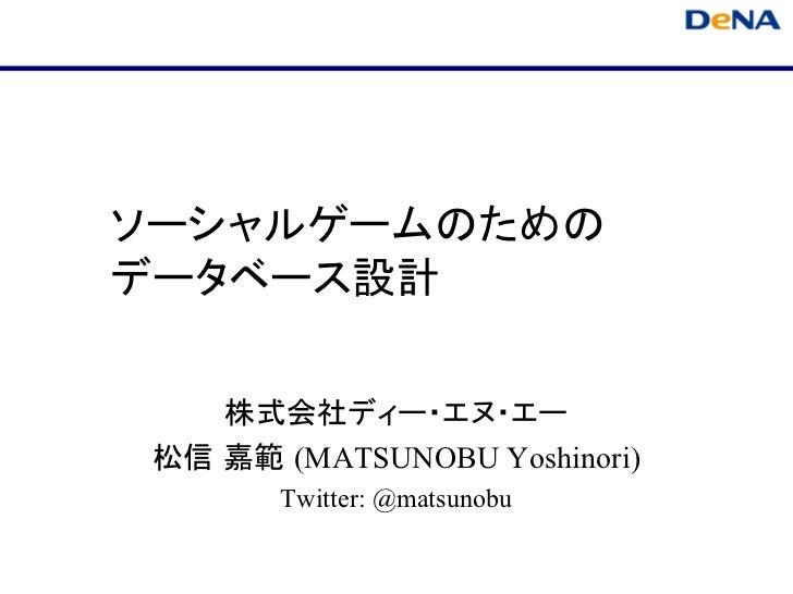 ソーシャルゲームのためのデータベース設計    株式会社ディー・エヌ・エー 松信 嘉範 (MATSUNOBU Yoshinori)        Twitter: @matsunobu