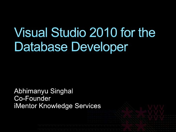 Visual Studio 2010 for the Database Developer<br />Abhimanyu Singhal<br />Co-Founder<br />iMentor Knowledge Services<br />