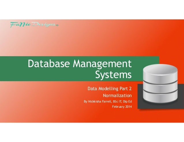 Database Management Systems Data Modelling Part 2 Normalization By Nickkisha Farrell, BSc IT, Dip Ed February 2014