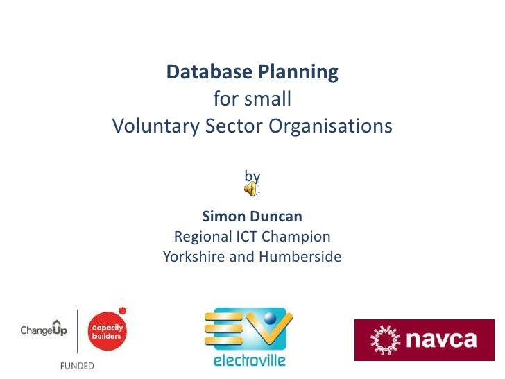 Database Planning <br />for small Voluntary Sector Organisations<br />by<br />Simon Duncan<br />Regional ICT Champion<br /...