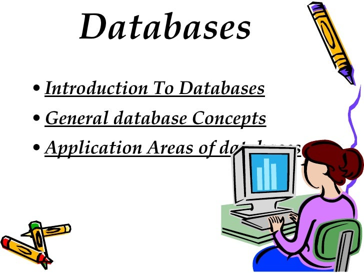 Databases <ul><li>Introduction To Databases </li></ul><ul><li>General database Concepts </li></ul><ul><li>Application Area...