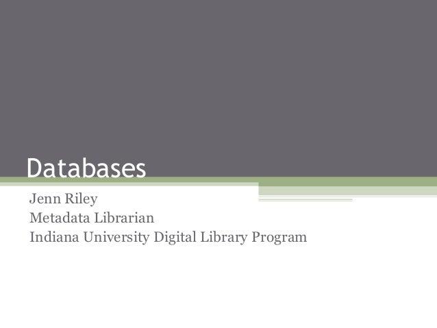 Databases Jenn Riley Metadata Librarian Indiana University Digital Library Program