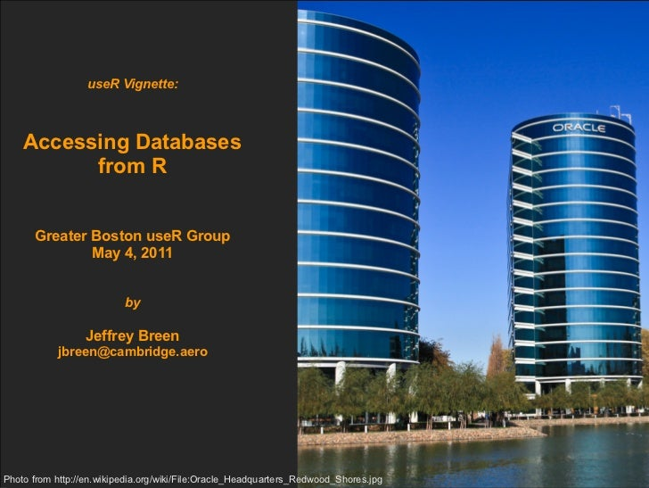 useR Vignette: Accessing Databases from R Greater Boston useR Group May 4, 2011 by Jeffrey Breen [email_address] Photo fro...