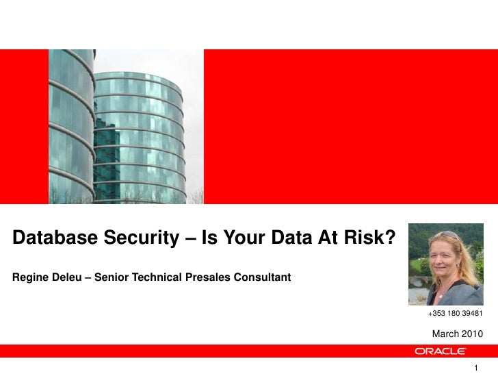Database Security – Is Your Data At Risk? RegineDeleu – Senior Technical Presales Consultant<br />+353 180 39481<br />Marc...