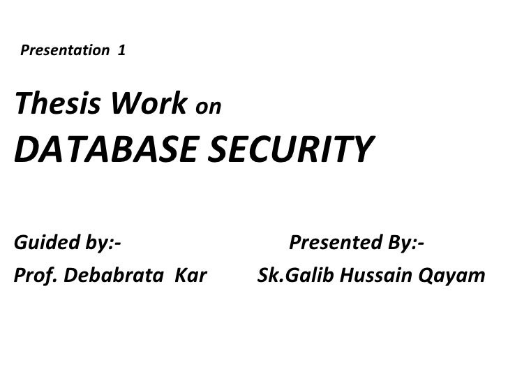 Presentation 1Thesis Work onDATABASE SECURITYGuided by:-              Presented By:-Prof. Debabrata Kar   Sk.Galib Hussain...