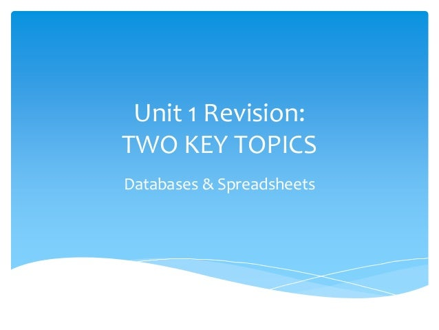 Unit 1 Revision:TWO KEY TOPICSDatabases & Spreadsheets