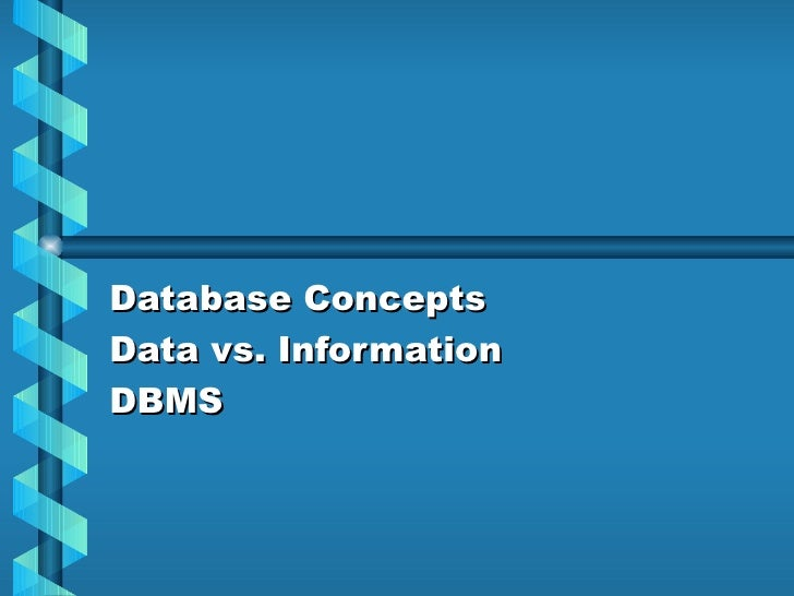 Database Concepts Data vs. Information DBMS