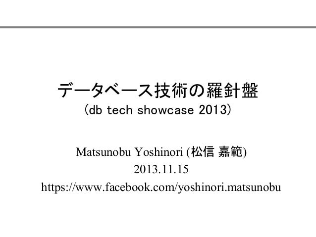 データベース技術の羅針盤 (db tech showcase 2013) Matsunobu Yoshinori (松信 嘉範) 2013.11.15 https://www.facebook.com/yoshinori.matsunobu