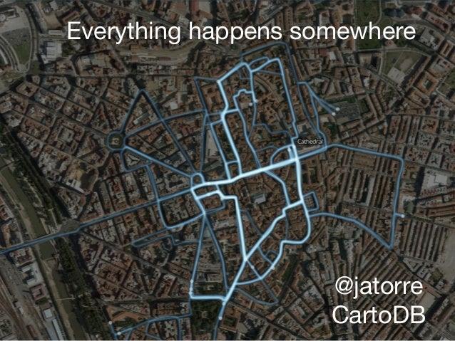Everything happens somewhere @jatorre  CartoDB