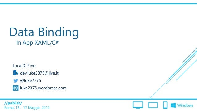 //publish/ Roma, 16 - 17 Maggio 2014 Data Binding In App XAML/C# Luca Di Fino dev.luke2375@live.it @luke2375 luke2375.word...