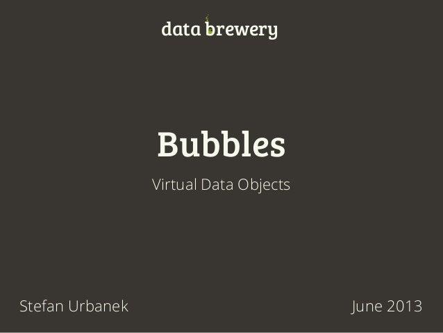 BubblesVirtual Data ObjectsJune 2013Stefan Urbanekdata brewery