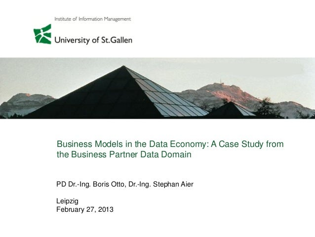 PD Dr.-Ing. Boris Otto, Dr.-Ing. Stephan AierLeipzigFebruary 27, 2013Business Models in the Data Economy: A Case Study fro...