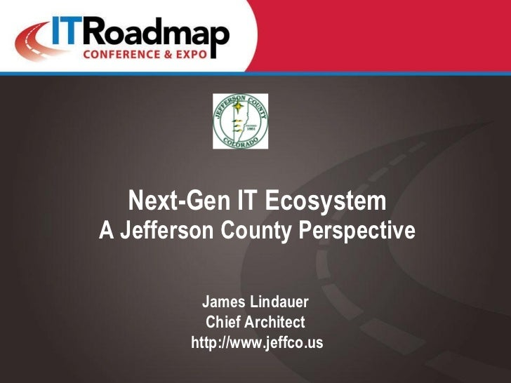 Next-Gen IT EcosystemA Jefferson County Perspective          James Lindauer          Chief Architect        http://www.jef...