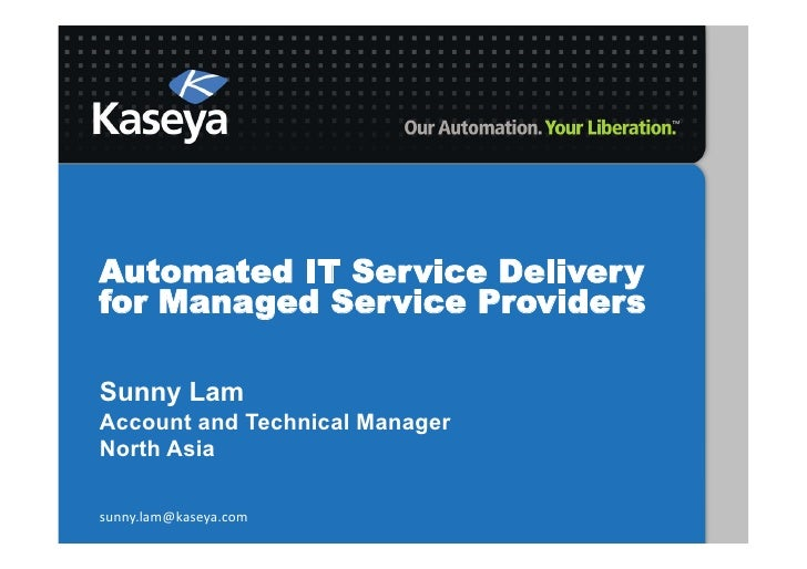 Automated IT Service Deliveryfor Managed Service ProvidersSunny LamAccount and Technical ManagerNorth Asiasunny.lam@kaseya...